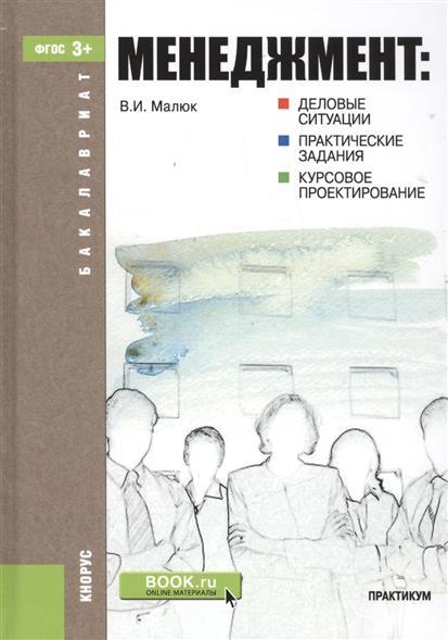 Малюк В. Менеджмент: деловые ситуации, практические задания, курсовое проектирование ISBN: 9785406034101 менеджмент деловые ситуации практические задания курсовое проектирование практикум