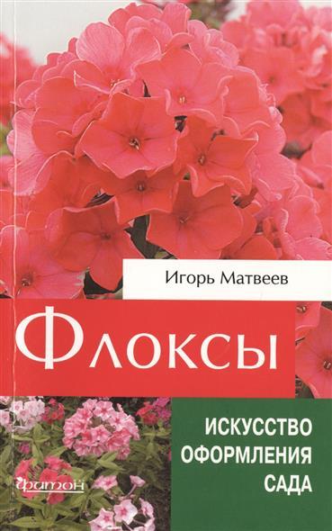 Матвеев И. Флоксы. Сорта для российских садов. Использование в дизайне. Секреты ухода флоксы сорта в москве