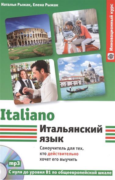 Рыжак Н., Рыжак Е. Итальянский язык. Самоучитель для тех, кто действительно хочет его выучить. С нуля до уровня В1 по общеевропейской шкале +CD грушевская е итальянский язык самоучитель