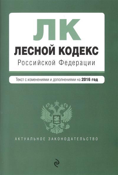 Лесной кодекс Российской Федерации. Тексты с изменениями и дополнениями на 2016 год