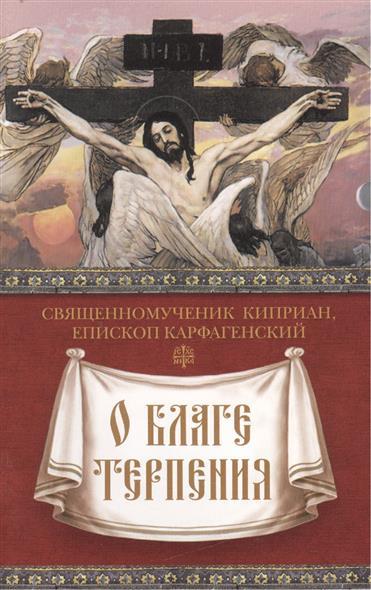Священномученик Киприан, епископ Карфагенский О благе терпения священномученик киприан епископ карфагенский книга о единстве церкви
