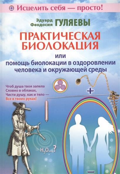 Гуляев Э., Гуляева Ф. Практическая биолокация, или Помощь биолокации в оздоровлении человека и окружающей среды