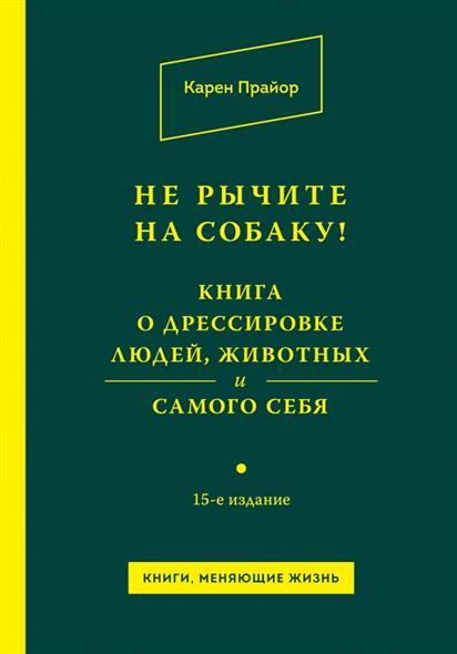 Не рычите на собаку! Книга о дрессировке людей, животных и самого себя! 15-е издание