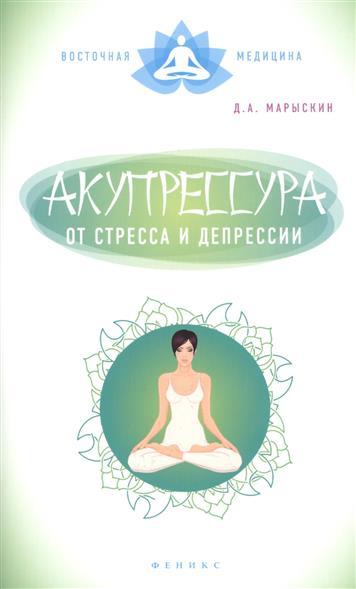 Марыскин Д. Акупрессура от стресса и депрессии  марыскин дмитрий александрович акупрессура от стресса и депрессии