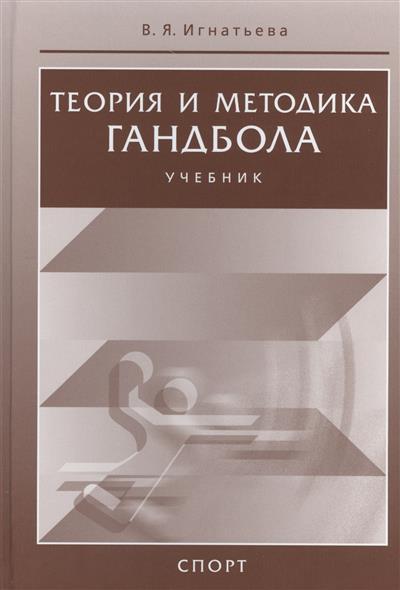 Игнатьева В. Теория и методика гандбола. Учебник