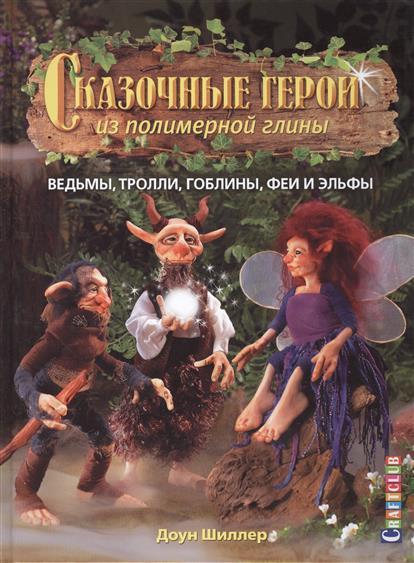 Шиллер Д. Сказочные герои из полимерной глины: Ведьмы, тролли, гоблины, феи и эльфы тролли гоблины и гномы
