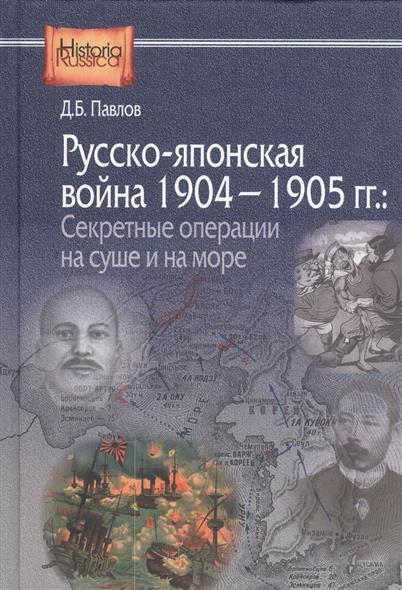 Павлов Д. Русско-японская война 1904-1905 гг. Секретные операции на суше и на море