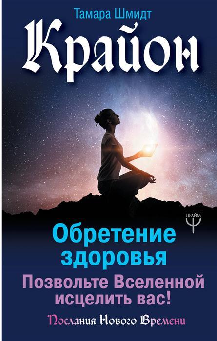 Шмидт Т. Крайон. Обретение здоровья. Позвольте Вселенной исцелить вас! шмидт т крайон большая книга посланий от вселенной для обретения счастья любви и благополучия