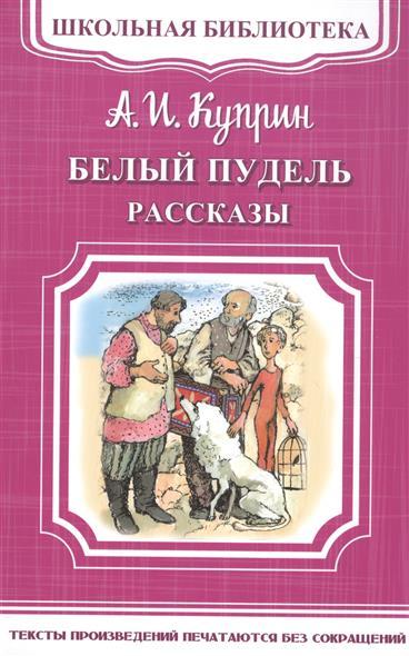 Куприн А. Белый пудель. Рассказы ISBN: 9785465033565 куприн а куприн рассказы 1 4 кл