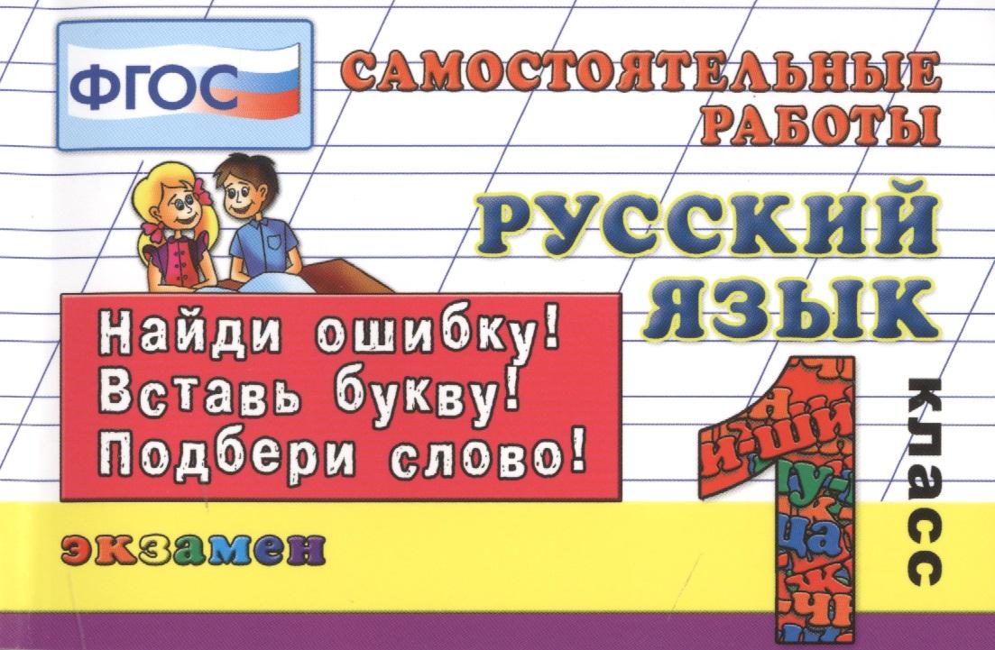 Кузнецова М.: Русский язык. 1 класс. Самостоятельные работы. Найди ошибку! Вставь букву! Подбери слово!
