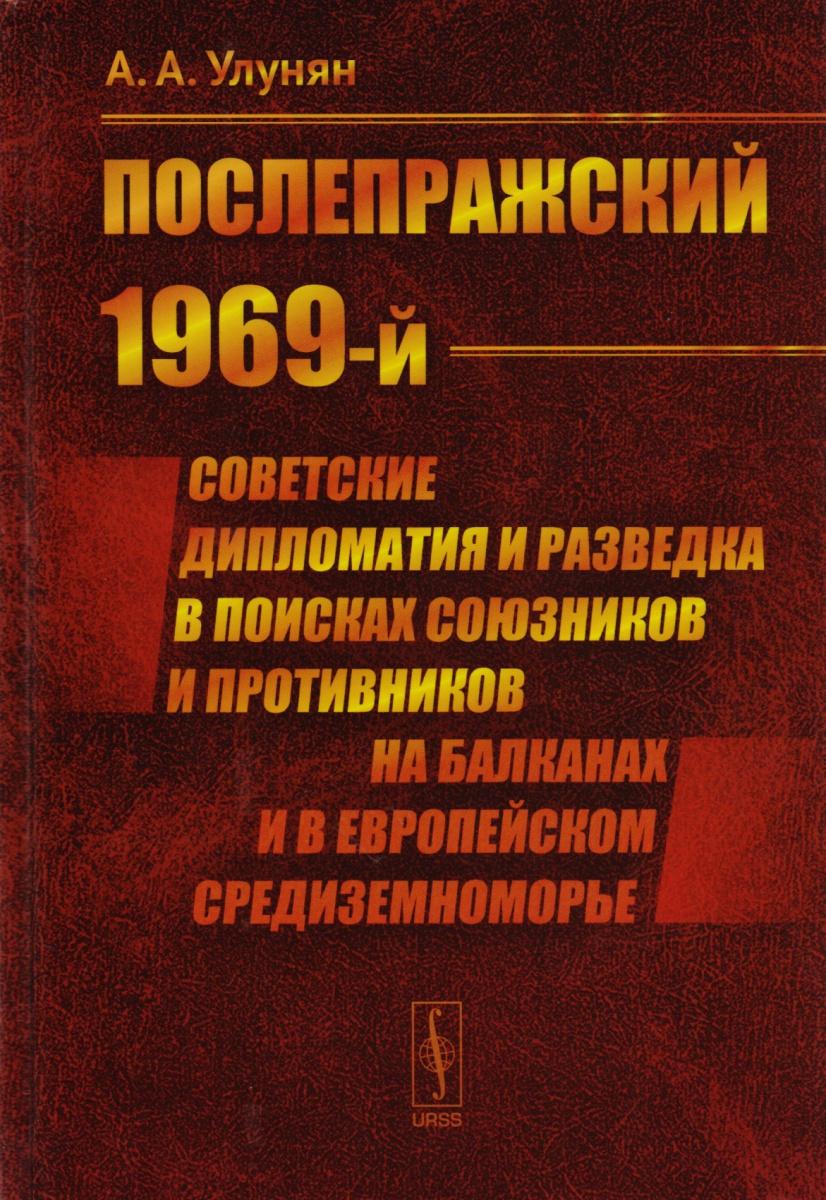 Улунян А. Послепражский 1969-й. Советские дипломатия и разведка в поисках союзников и противников на Балканах и в Европейском Средиземноморье