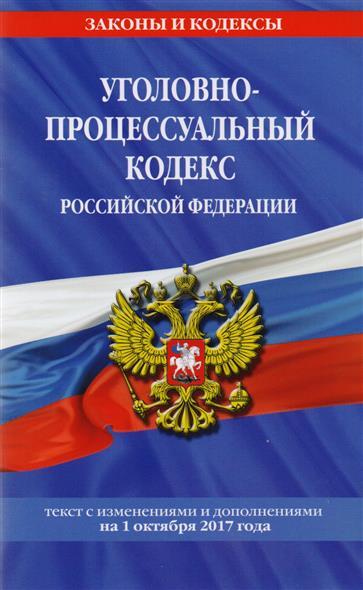 Уголовно-процессуальный кодекс Российской Федерации. Текст с изменениями и дополнениями на 1 октября 2017 года от Читай-город