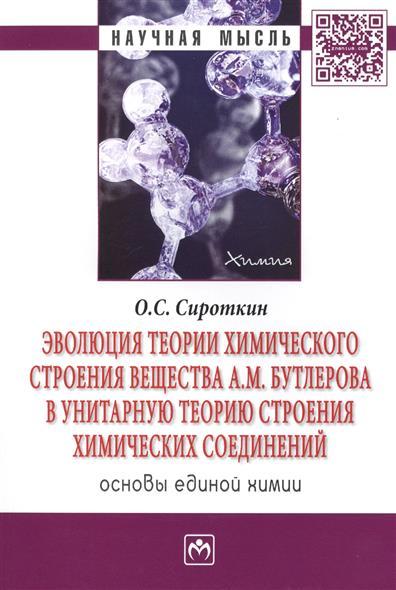 Эволюция теории химического строения вещества А.М. Бутлерова в унитарную теорию строения химических соединений. Основы единой химии. Монография