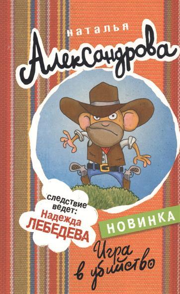 Александрова Н. Игра в убийство александрова н золушка в бикини isbn 9785170597345