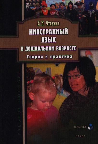 Утехина А. Иностранный язык в дошкольном возрасте. Теория и практика. Учебное пособие. 3-е издание, исправленное
