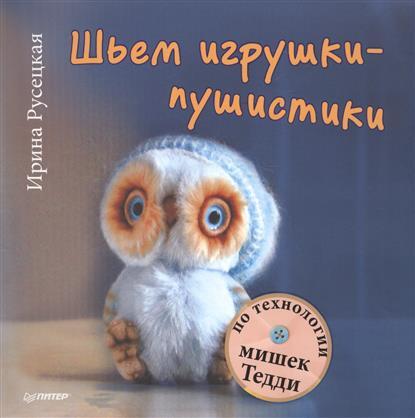 Русецкая И. Шьем игрушки-пушистики по технологии мишек Тедди