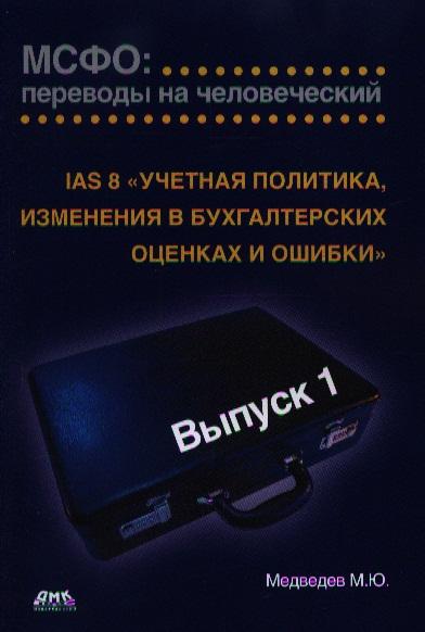 """Медведев М. МСФО: переводы на человеческий. Выпуск 1. IAS 8 """"Учетная политика, изменения в бухгалтерских оценках и ошибки"""""""