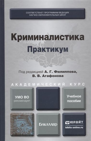 Филиппов А., Агафонов В. (ред.) Криминалистика. Практикум. Учебное пособие для академического бакалавриата