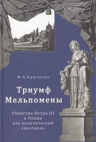 Триумф Мельпомены. Убийство Петра III в Ропше как политический спектакль