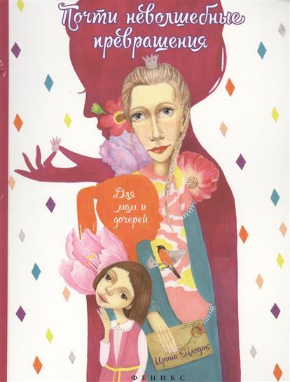 Млодик И. Почти неволшебные превращения: книга для мам и дочерей. Издание второе ISBN: 9785222253939 феникс премьер почти неволшебные превращения книга для мам и дочерей