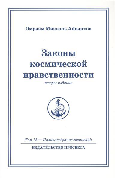 Айванхов О. Законы космической нравственности. Второе издание. Том 12 - Полное собрание сочинений