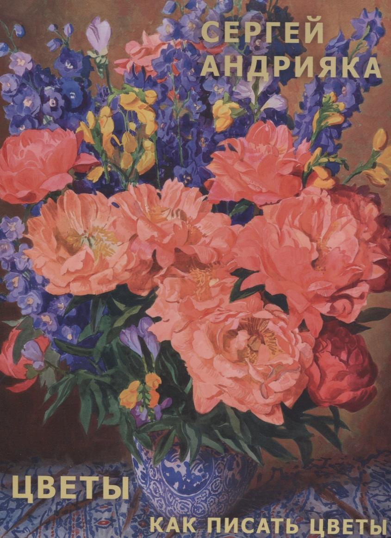 Андрияка С. Цветы. Как писать цветы цветы