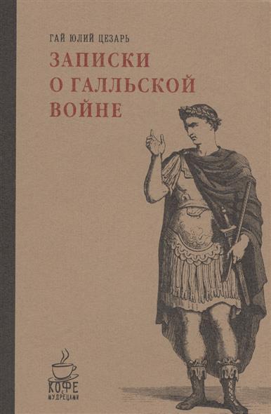 Гай Юлий Цезарь Записки о Галльской войне veronese статуэтка гай юлий цезарь калигула