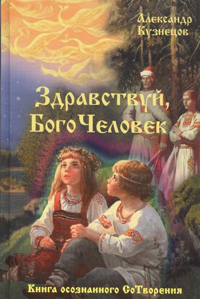 Кузнецов А. Здравствуй, БогоЧеловек. Книга осознанного СоТворения