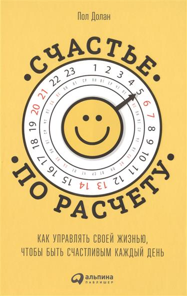Долан П. Счастье по расчету. Как управлять своей жизнью, чтобы быть счастливым каждый день