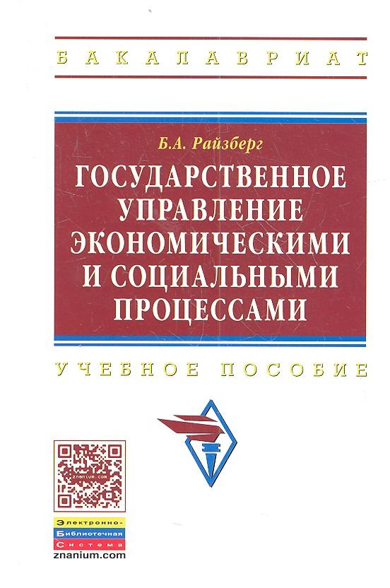 Райзберг Б. Государственное управление экономическими и социальными процессами: Учебное пособие