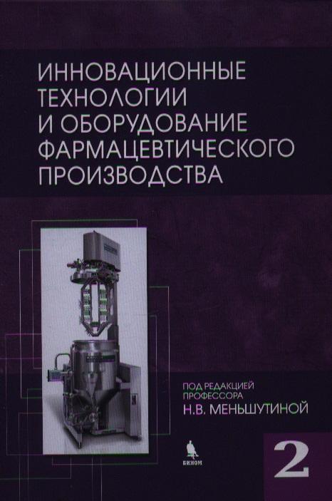 Меньшутина Н. (ред.) Инновационные технологии и оборудование фармацевтического производства. Том 2