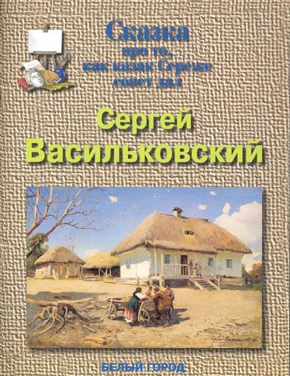 Сергей Васильковский Сказка про то как казак Сереже совет давал