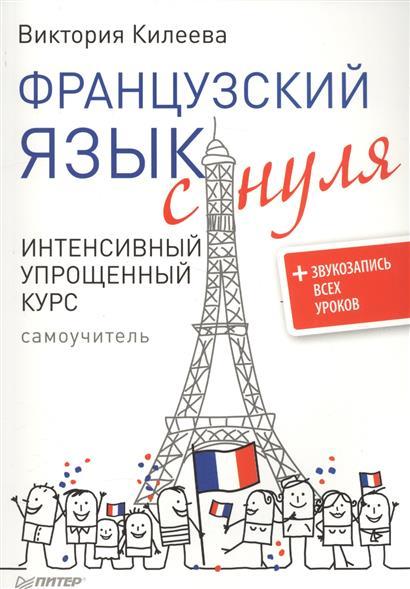 Килеева В. Французский язык с нуля. Интенсивный упрощенный курс (+звукозапись всех уроков) датский язык интенсивный курс cdmp3