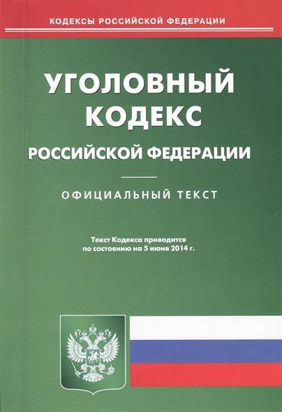 Уголовный кодекс Российской Федерации. Официальный текст. Текст Кодекса приводится по состоянию на 5 июня 2014 г.