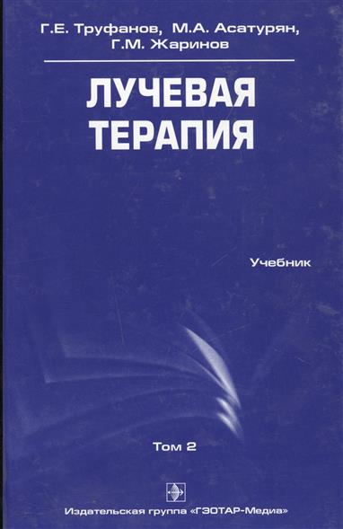 Труфанов Г., Асатурян М., Жаринов Г. Лучевая терапия. Учебник. Том 2 мотта г wir 2 учебник
