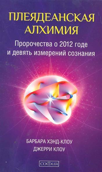 Плеядеанская алхимия Пророчества о 2012 г. и девять измер. созн.