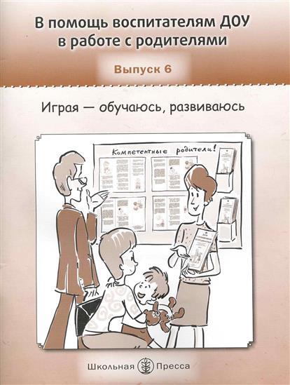 В помощь воспит. ДОУ в работе с родит. Вып.6 Играя - обучаюсь...