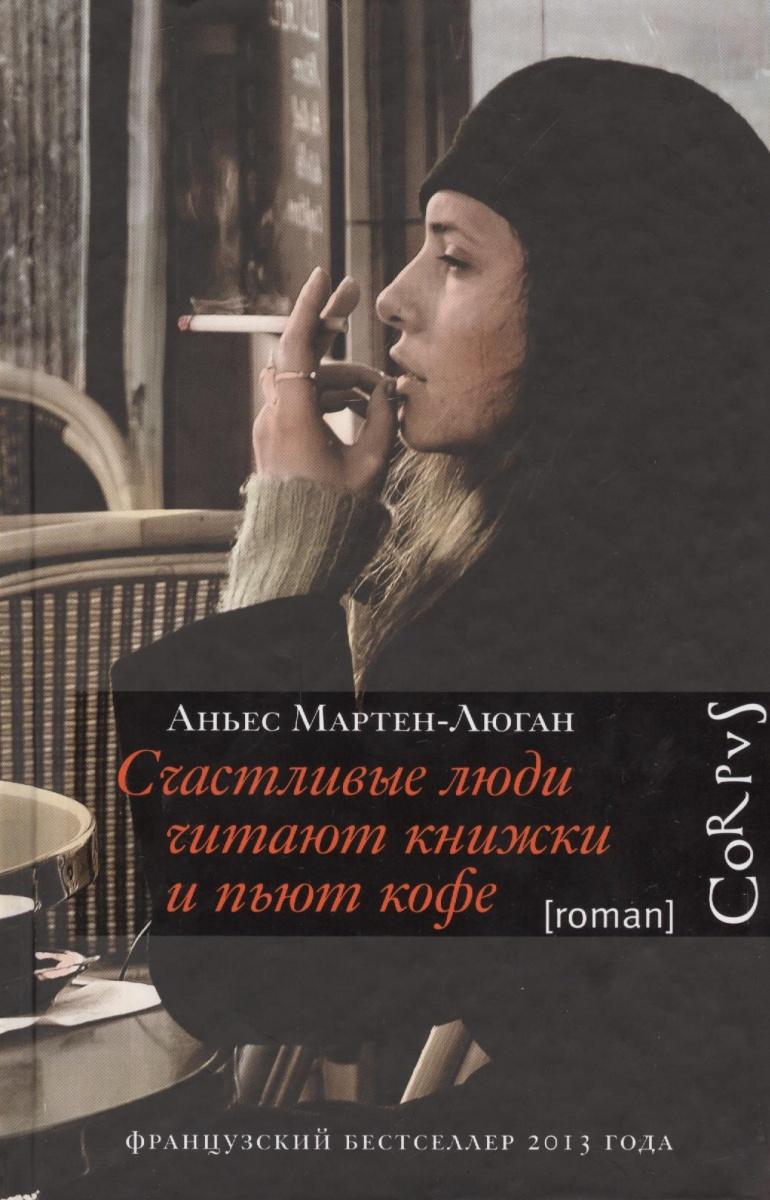 Мартен-Люган А. Счастливые люди читают книжки и пьют кофе счастливые люди документальный фильм