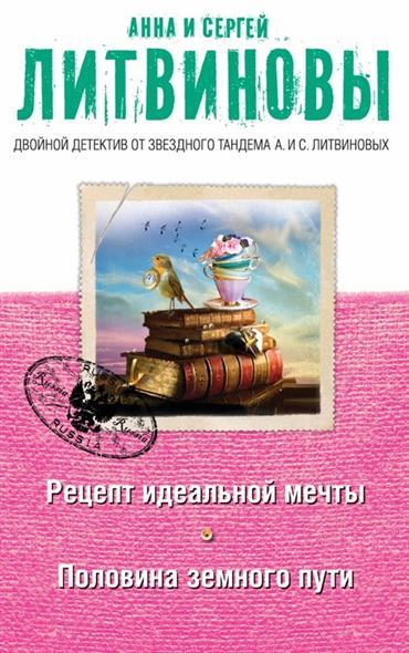 Литвинова А., Литвинов С. Рецепт идеальной мечты. Половина земного пути ISBN: 9785699796687 литвинова а литвинов с заговор небес