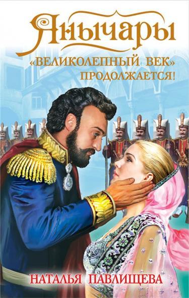 Павлищева Н. Янычары. Великолепный век продолжается!