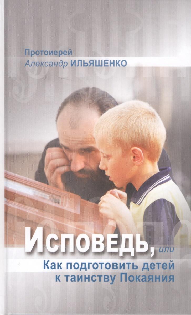 Ильяшенко А. Исповедь, или Как подготовить детей к таинству Покаяния ильяшенко а исповедь или как подготовить детей к таинству покаяния