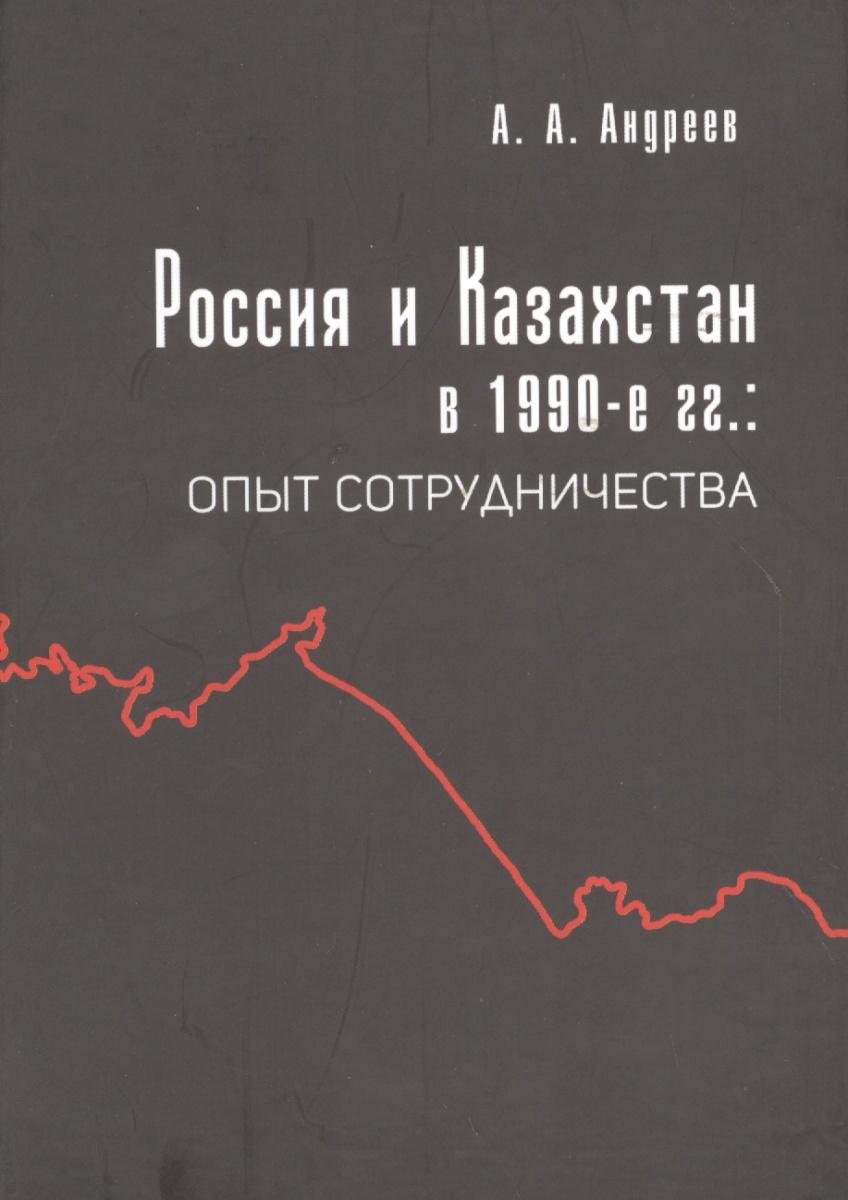 Андреев А. Россия и Казахстан в 1990-е гг. Опыт сотрудничества