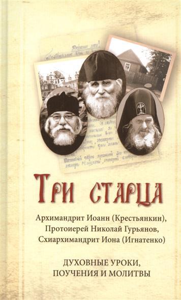 Крестьянкин И., Гурьянов Н., Игнатенко И. Три старца. Духовные уроки, поучения и молитвы