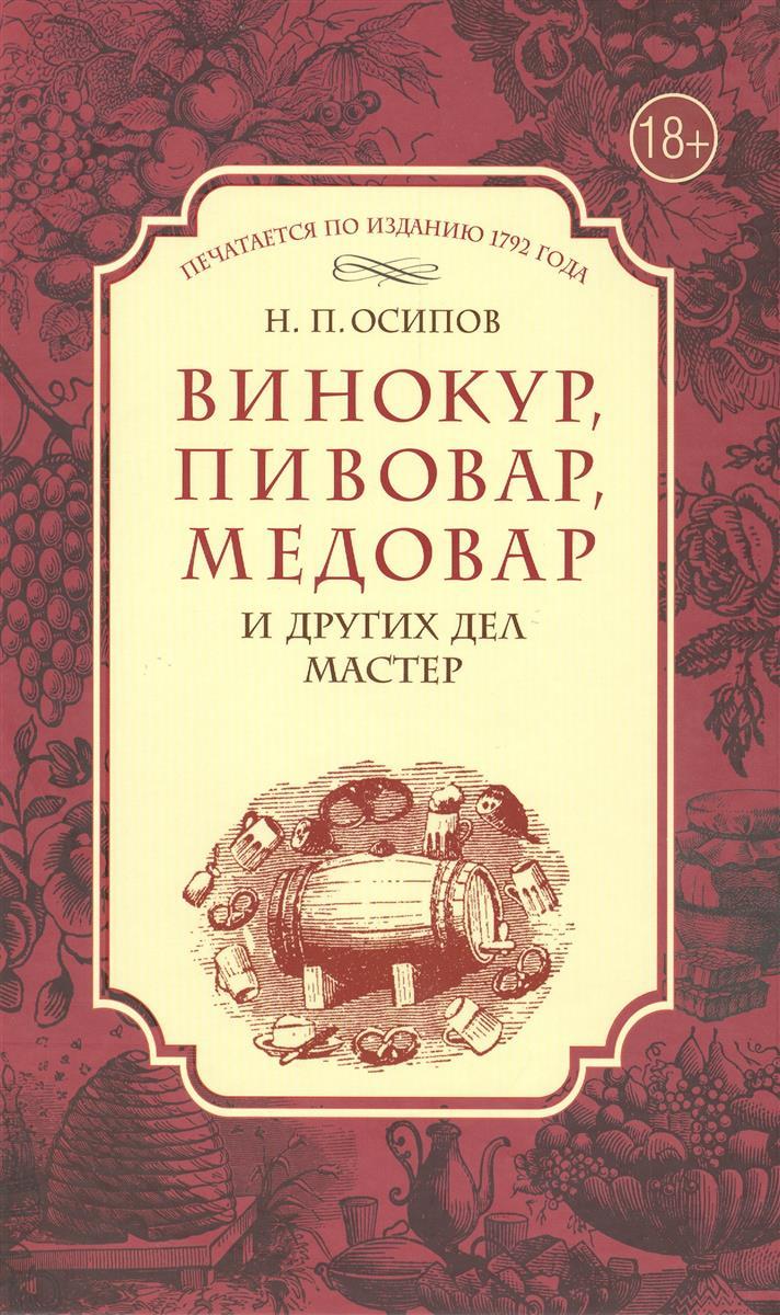 Осипов Н. Винокур, пивовар, медовар и других дел мастер. Печатается по изданию 1792 года цена 2017