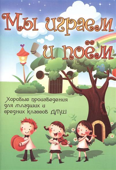 Мы играем и поем. Хоровые произведения для младших и средних классов ДМШ. Учебно-методическое пособие