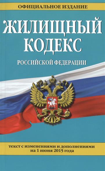 Жилищный кодекс Российской Федерации. Текст с изменениями и дополнениями на 1 июня 2015 года