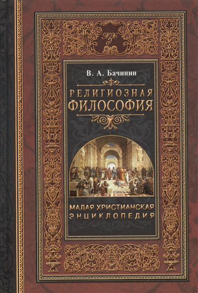 Бачинин В. Малая христианская энциклопедия. В четырех томах. Том 1. Религиозная философия