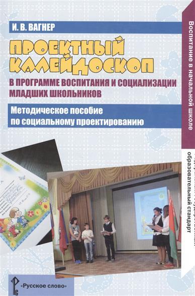 Проектный калейдоскоп в программе воспитания и социализации младших школьников. Методическое пособие по социальному проектировнаию