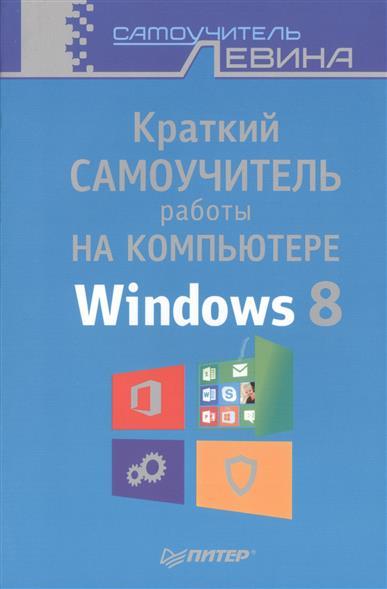 Левин А. Краткий самоучитель работы на компьютере Windows 8 ISBN: 9785496009966