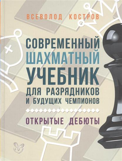 Современный шахматный учебник для разрядников и будущих чемпионов. Открытые дебюты